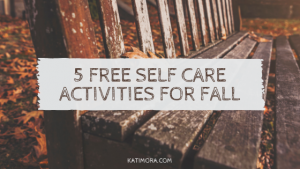 5 Self-Care Activities You Can Do For FREE this Fall!